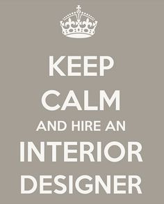 Keep Calm and Hire an Interior Designer #SavvyInteriorDesign http://www.savvyinteriordesigngroup.com