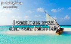 I want to see crystal clear water before I die... Just girly things :)