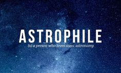 Astrophile - (n) a person who loves stars; astronomy