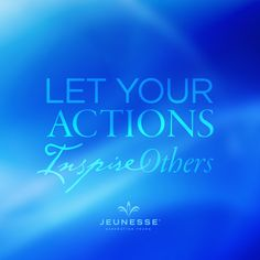 Let your actions inspire others. -Unknown