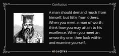A man should demand much from himself, but little from others. When you meet a man of worth, think how you may attain to his excellence. When you meet an unworthy one, then look within and examine yourself. - Confucius
