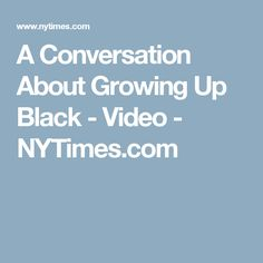 A Conversation About Growing Up Black - Video - NYTimes.com