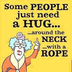 Some people just need a hug.. ...around the neck.. .. With a rope..