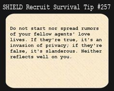 S.H.I.E.L.D. Recruit Survival Tip #257:Do not start nor spread rumors of your fellow agents' love lives. If they're true, it's an invasion of privacy; if they're false, it's slanderous. Neither reflects well on you. [Suggested by Roxdest]