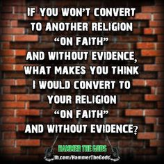 "Atheism, Religion, God is Imaginary, Faith, No Proof. If you won't convert to another religion ""on faith"" and without evidence, what makes you think I would convert to your religion ""on faith"" and without evidence?"