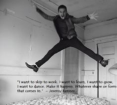 A line from one of Jeremy Renner's many interviews. He truly is an amazing person.