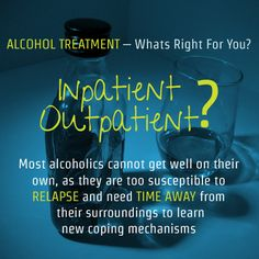 Most alcoholics cannot get well on their own, as they are too susceptible to RELAPSE and need TIME AWAY from  their surroundings to learn new coping mechanisms