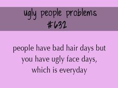 Haha. Too funny when ugly people THINK you are talking to them--since they do then here ya go!:)