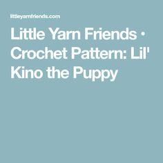 Little Yarn Friends • Crochet Pattern: Lil' Kino the Puppy