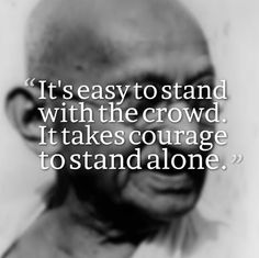 It's easy to stand with the crowd. It takes courage to stand alone. ~Mahatma Gandhi  #quotes