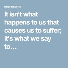 It isn't what happens to us that causes us to suffer; it's what we say to…