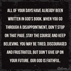All of your days have already been written in God's book. When you go through a disappointment, don't stop on that page. Stay the course and keep believing. You may be tired, discouraged and frustrated, but don't give up on your future. Our God is faithful.