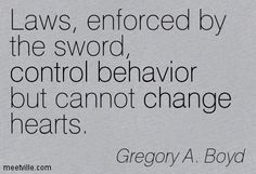 Laws, enforced by the sword, control behavior but cannot change hearts. Gregory A. Boyd