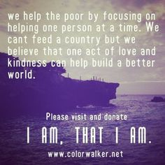 I AM, THAT I AM.  Help us spread love and kindness to the darkest parts of the world where the poor suffer and go for hungry. please donate to help us ↕↘ END- POVERTY ↕↘ BUILD BETTER COMMUNITIES FOR THE POOR ↕↘ PROMOTE WORLD PEACE ↕↘ SHARE LOVE. Become a #colorwalker and donate to our mission to ↕↘ BUILD A BETTER WORLD WITH LOVE.