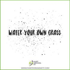 You may think the grass is greener on the other side. But if you take the time to water your own grass it would be just as green. . This quote is double edged to me teaches me two things: 1- Dont compare yourself to others. We are all on our own journey; 2- Stop taking care of everyone else and helping them to better themselves and their lives. Start helping yourself and make yourself better or youll get left behind in your own life. . Its time to stop focusing on every one else and time to…