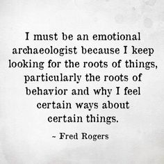 """ I must be an emotional archaeologist because I keep looking for the roots of things, particularly the roots of behavior and why I feel certain ways about certain things."" ~ Fred Rogers"