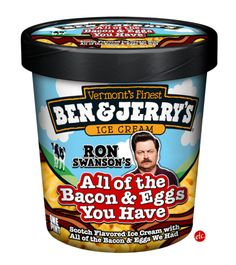 Ron Swanson's personal flavor of ice cream. All of the Bacon and Eggs You Have. The best thing to come from Parks and Recreation.