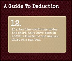 A Guide To Deduction: #12 If a tan line continues under the shirt, they have been in a hotter climate. No one wears a shirt on a tanning bed.