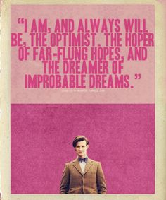"""I am and always will be the optimist, the hoper of far-flung hopes, and the dreamer of improbable dreams."" - The Doctor."