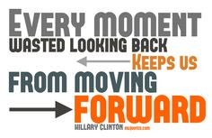 Quote about moving forward by Hillary Clinton. I love this. She is such a role model.   You can't change the past but you determine your future.