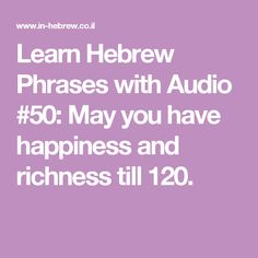 Learn Hebrew Phrases with Audio #50: May you have happiness and richness till 120.