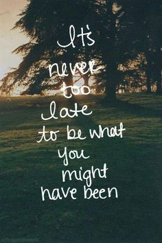 It's Never Too Late <3