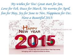 My wishes for you, Great start for Jan, Love for Feb, Peace for March, No worries for April, Fun for May, Joy for June to Nov, Happiness for Dec, Have a Beautiful 2015.... http://enlightenedcreators.com