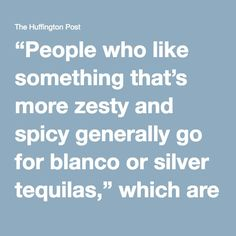 """""""People who like something that's more zesty and spicy generally go for blanco or silver tequilas,"""" which are virtually un-aged and retain the punchy agave flavors, Alan says.  If you want something with more of a woody flavor, look for color in reposado tequilas, which are aged 2 to 12 months in oak barrels, or añejos, which are aged 1 to 4 years.  """"The longer you age the tequila, the less agave profile you taste, and the more wood influence you taste,"""" Alan said, adding that a lot of…"""