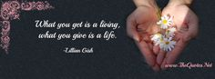 Facebook Cover Image - Lillian Gish Quotes. What you get is a living, what you give is a life.-Lillian Gish