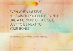 Jeffrey McDaniel, even when i'm dead, i'll swim through the earth, like a mermaid of the soil, just to be next to your bones