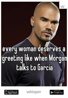 every woman deserves a greeting like when Morgan talks to Garcia