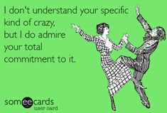 :-) i don't understand your specific kind of crazy, but i do admire your total commitment to it. lol!