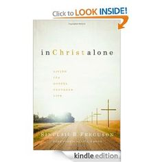 Amazon.com: In Christ Alone: Living the Gospel Centered Life eBook: Sinclair Ferguson: Kindle Store