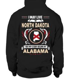 # NORTH DAKOTA I may live in the NORTH DAKOTA but My story begins in  ALABAMA .  NORTH DAKOTA I may live in the NORTH DAKOTA but My story begins in  ALABAMA. Select the style and color you want: 2. Click Reserve it now3. Select size and quantity4. Enter shipping and billing information5. Done! Simple as that!TIPS: Buy 2 or more to save shipping cost!This is printable if you purchase only one piece. so dont worry, you will get yours.Guaranteed safe and secure checkout via:Paypal | VISA…