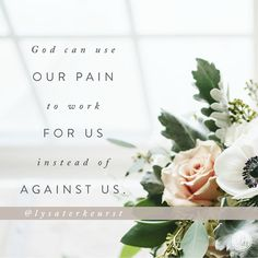 God can use our pain to work for us instead of against us.   Lysa TerKeurst