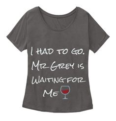 I Had To Go. Mr Grey Is Waiting For Me Dark Grey Heather T-Shirt Front