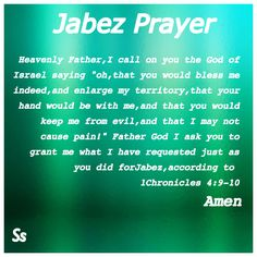 "Jabez Prayer Heavenly Father, I  call on You the God of Israel saying ""Oh, that You would bless me  indeed, and enlarge my  territory, that Your hand would be with me , and that You would keep me  from evil, and that I  may not cause pain!""  Father God, I ask You to grant me what I have requested just as You did for Jabez, according to  1 Chronicles 4:9-10."