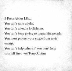 5 Facts about life...You can't raise adults. You can't tolerate foolishness.  You can't keep giving to  ungrateful people. You must protect your space from toxic energy. You can't help others if you don't help yourself first.
