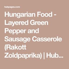 Hungarian Food - Layered Green Pepper and Sausage Casserole (Rakott Zoldpaprika) | HubPages