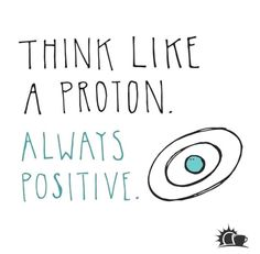 Positive Attitude--Think like a proton!One Positive Attitude--Think like a proton! Science Quotes, Science Humor, Biology Humor, Chemistry Jokes, Grammar Humor, Funny Science, Physics Humor, Engineering Science, Spirit Science