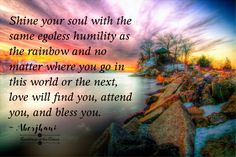 """Shine your soul with the same egoless humility as the rainbow and no matter where you go in this world or the next, love will find you, attend you, and bless you."" Aberjhani (from the book Journey through the Power of the Rainbow)  Wisdom quotes. Soulful Affirmations. Art graphic by Ramblings of Claury.  Suicide Prevention Day. Rainbows. Grace."