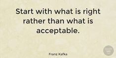 """Franz Kafka Quote: """"Start with what is right rather than what is acceptable."""" #Inspiring #quotes #quotetab"""