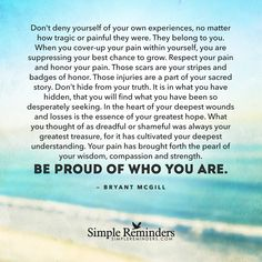 Don't deny yourself of your own experiences, no matter how tragic or painful they were. They belong to you. When you coverup your pain within yourself, you are suppressing your best chance to grow. Respect your pain and honor your pain. Those scars are your stripes and badges of honor. Those injuries are a part of your sacred story. Don't hide from your...