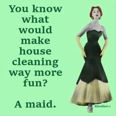 You know what would make house cleaning way more fun? . . . A maid.