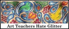Art Teachers Hate Glitter!  I love the art teacher who writes this blog!  I giggle every time I read it.... She teaches elementary-6th I think, but it is so worth the read--no cute art projects, no art lessons to copy, just the thought that someone else has the same stories you do.... or worse!!!!
