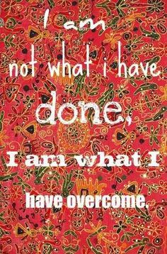 I am not what I have done, I am what I have overcome. What have you overcome? Are the trials in your life weights that drag you down or stepping stones that carry you to the next place??