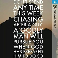 Don't spend time chasing after a guy. A Godly man will pursue you when God has prepared him!