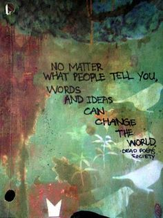 No matter what people tell you, words and ideas can change the world. - Dead Poets Society
