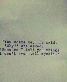 """""""Du machst mir Angst"""" sagte er. """"Warum?"""" fragte sie. """"Weil ich Dir Sachen sage, die ich nicht mal mir selbst sage"""""""