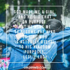 God made me a girl. And He did that on purpose. But He asks me to become the kind of girl who is actually useful to His kingdom Purposes. -Leslie Ludy